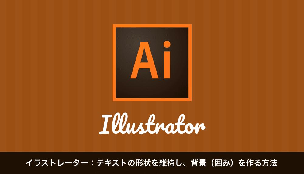 イラストレーター:テキストの形状を維持し、背景(囲み)を作る方法